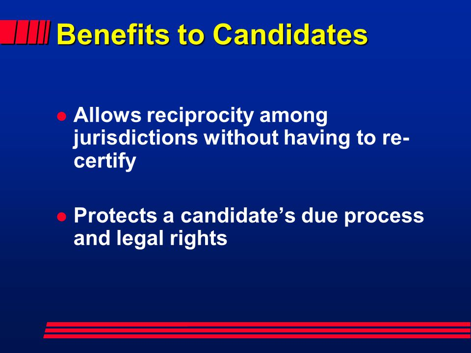 Benefits to Candidates l Allows reciprocity among jurisdictions without having to re- certify l Protects a candidates due process and legal rights