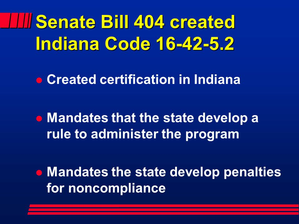 Senate Bill 404 created Indiana Code 16-42-5.2 l Created certification in Indiana l Mandates that the state develop a rule to administer the program l Mandates the state develop penalties for noncompliance