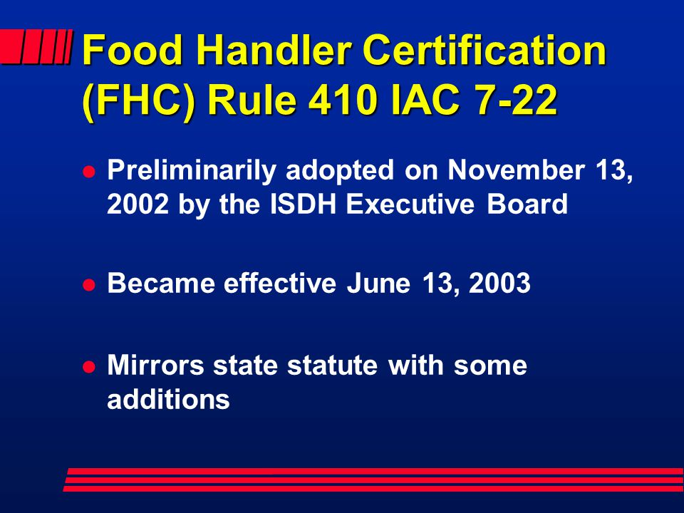 Food Handler Certification (FHC) Rule 410 IAC 7-22 l Preliminarily adopted on November 13, 2002 by the ISDH Executive Board l Became effective June 13, 2003 l Mirrors state statute with some additions