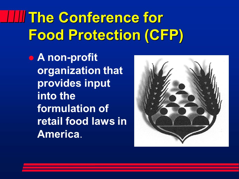 The Conference for Food Protection (CFP) A non-profit organization that provides input into the formulation of retail food laws in America.