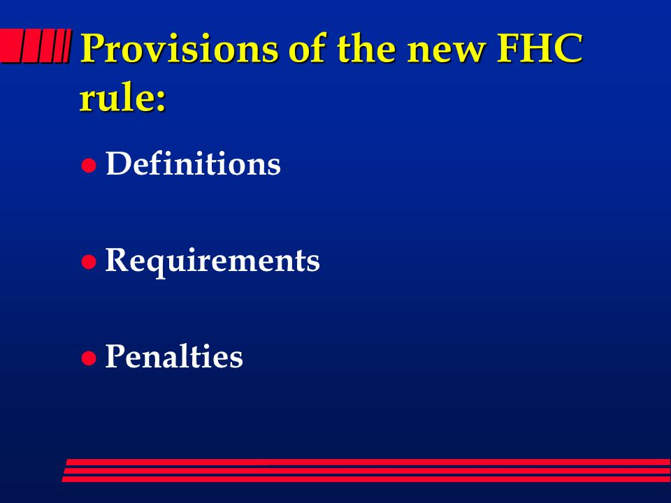 Provisions of the new FHC rule: l Definitions l Requirements l Penalties