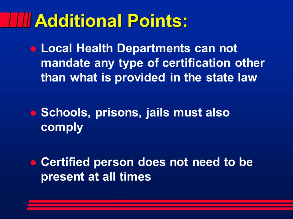 Additional Points: l Local Health Departments can not mandate any type of certification other than what is provided in the state law l Schools, prisons, jails must also comply l Certified person does not need to be present at all times