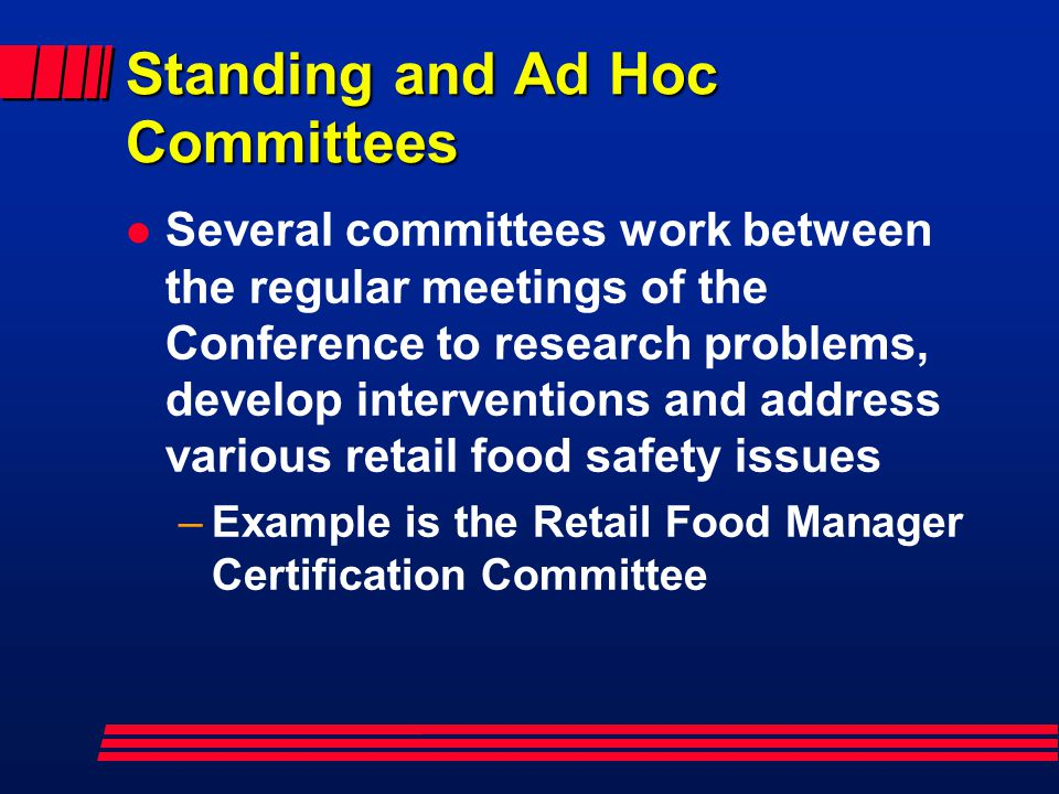 Standing and Ad Hoc Committees l Several committees work between the regular meetings of the Conference to research problems, develop interventions and address various retail food safety issues –Example is the Retail Food Manager Certification Committee