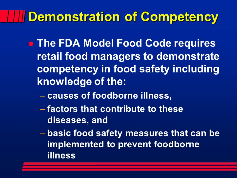 Demonstration of Competency The FDA Model Food Code requires retail food managers to demonstrate competency in food safety including knowledge of the: –causes of foodborne illness, –factors that contribute to these diseases, and –basic food safety measures that can be implemented to prevent foodborne illness
