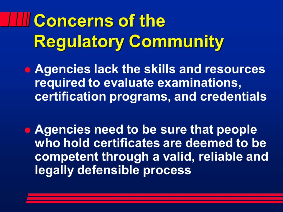 Concerns of the Regulatory Community l Agencies lack the skills and resources required to evaluate examinations, certification programs, and credentials l Agencies need to be sure that people who hold certificates are deemed to be competent through a valid, reliable and legally defensible process