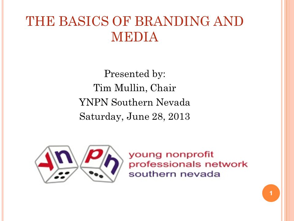 THE BASICS OF BRANDING AND MEDIA Presented by: Tim Mullin, Chair YNPN Southern Nevada Saturday, June 28, 2013 1