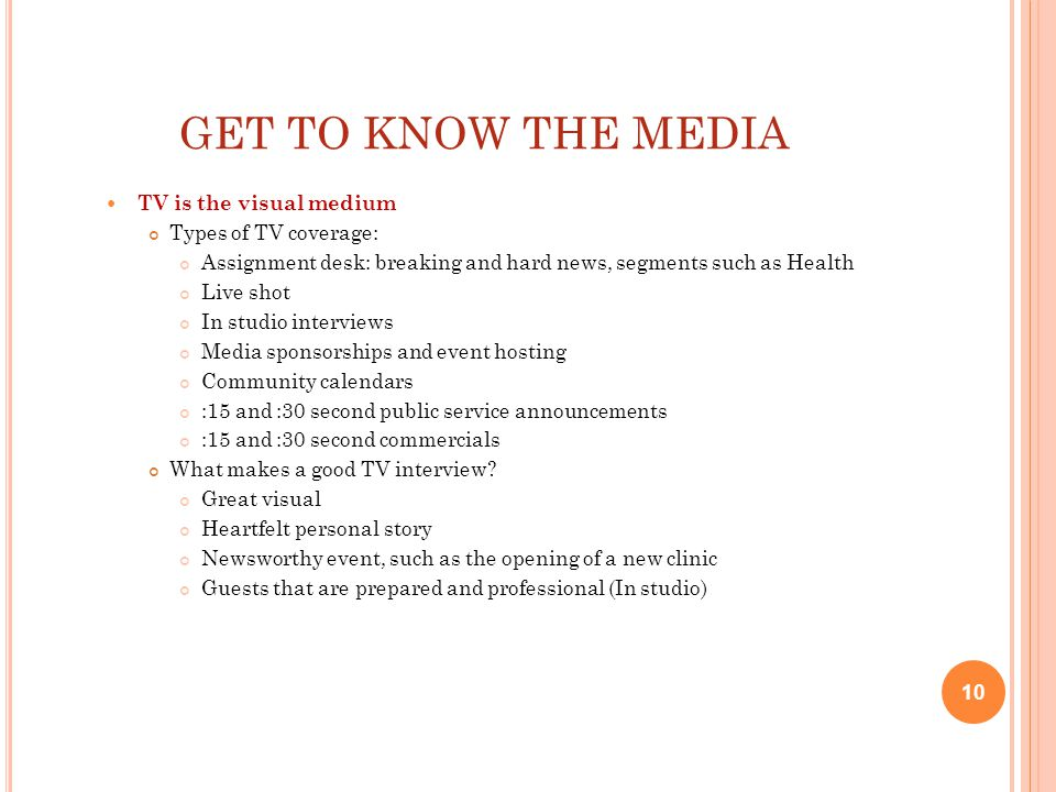 GET TO KNOW THE MEDIA TV is the visual medium Types of TV coverage: Assignment desk: breaking and hard news, segments such as Health Live shot In studio interviews Media sponsorships and event hosting Community calendars :15 and :30 second public service announcements :15 and :30 second commercials What makes a good TV interview.