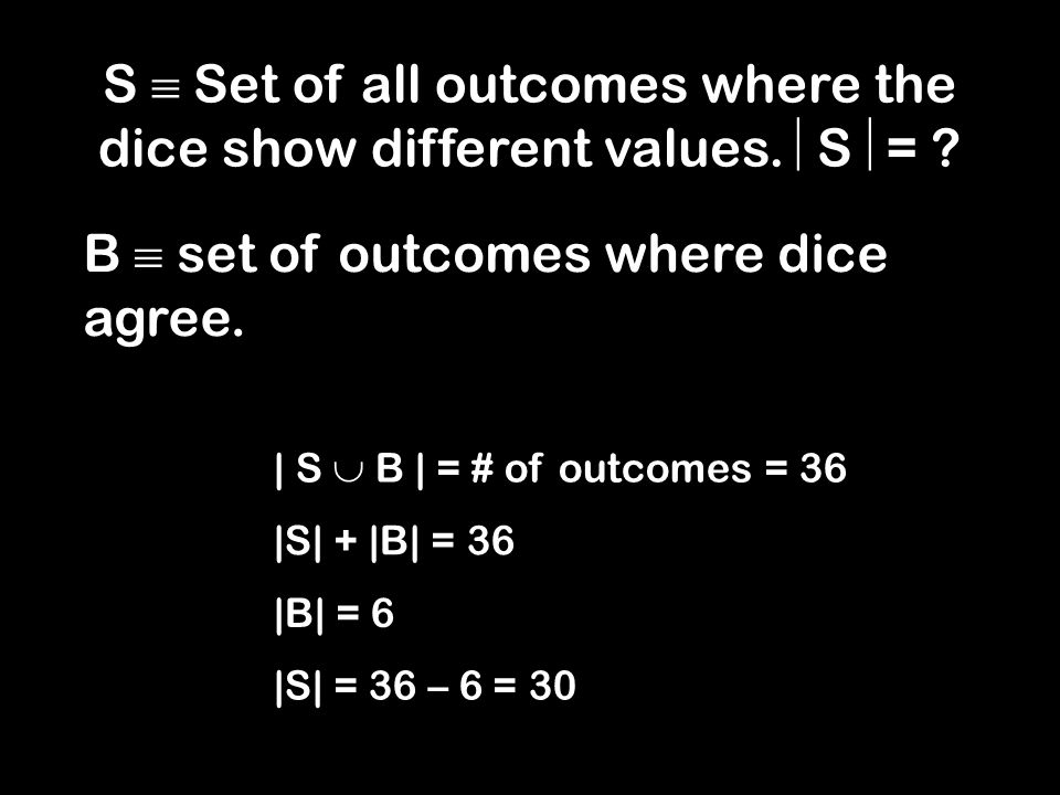 | S B | = # of outcomes = 36 |S| + |B| = 36 |B| = 6 |S| = 36 – 6 = 30 B set of outcomes where dice agree.