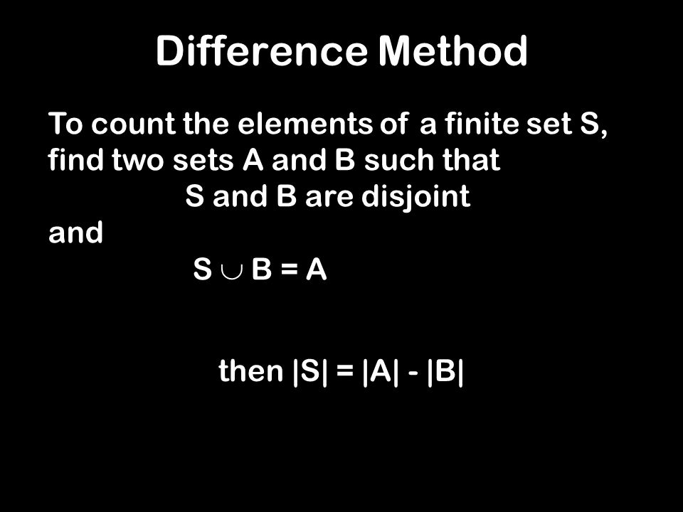 Difference Method To count the elements of a finite set S, find two sets A and B such that S and B are disjoint and S B = A then |S| = |A| - |B|