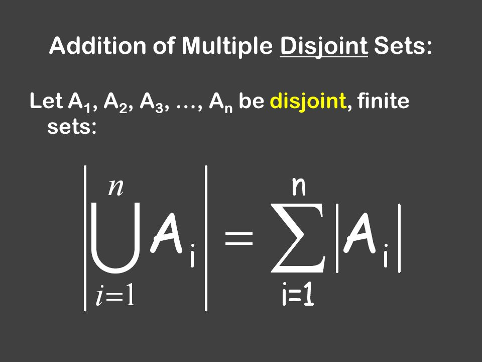 Addition of Multiple Disjoint Sets: Let A 1, A 2, A 3, …, A n be disjoint, finite sets: