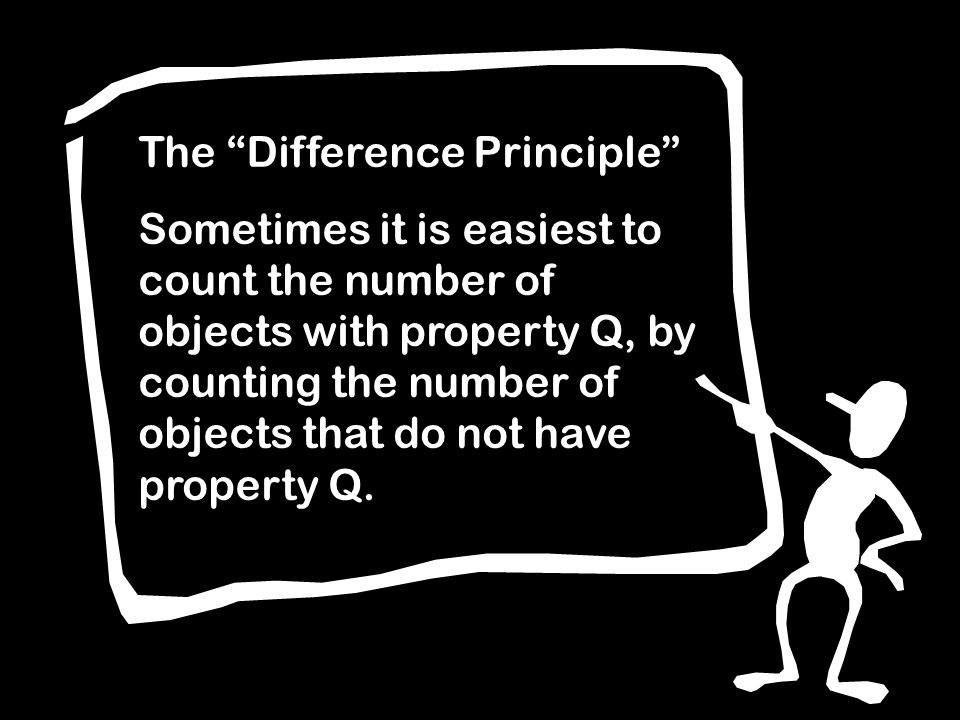 The Difference Principle Sometimes it is easiest to count the number of objects with property Q, by counting the number of objects that do not have property Q.