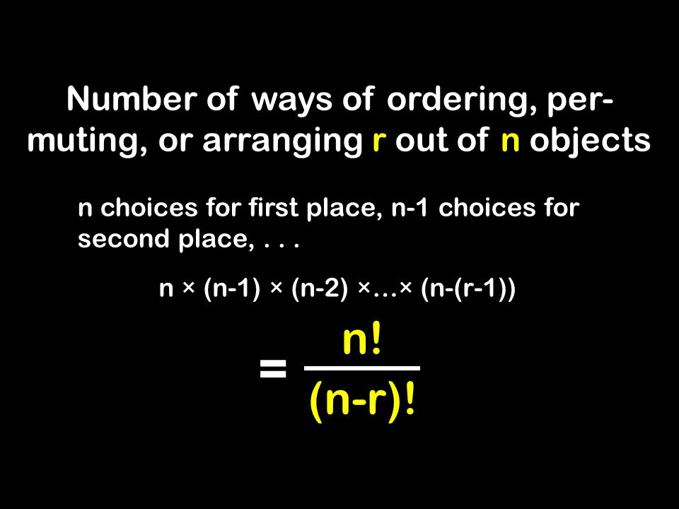 Number of ways of ordering, per- muting, or arranging r out of n objects n choices for first place, n-1 choices for second place,...