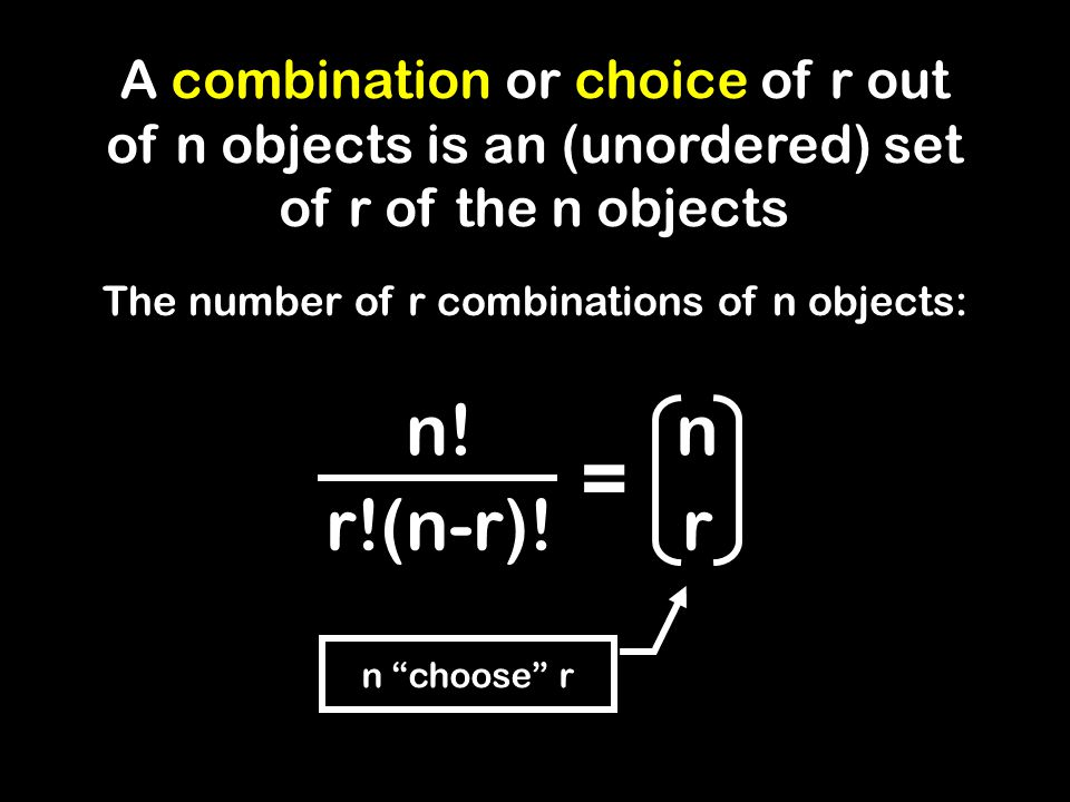 n choose r A combination or choice of r out of n objects is an (unordered) set of r of the n objects The number of r combinations of n objects: n.