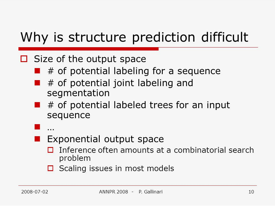 2008-07-02ANNPR 2008 - P. Gallinari10 Why is structure prediction difficult Size of the output space # of potential labeling for a sequence # of poten
