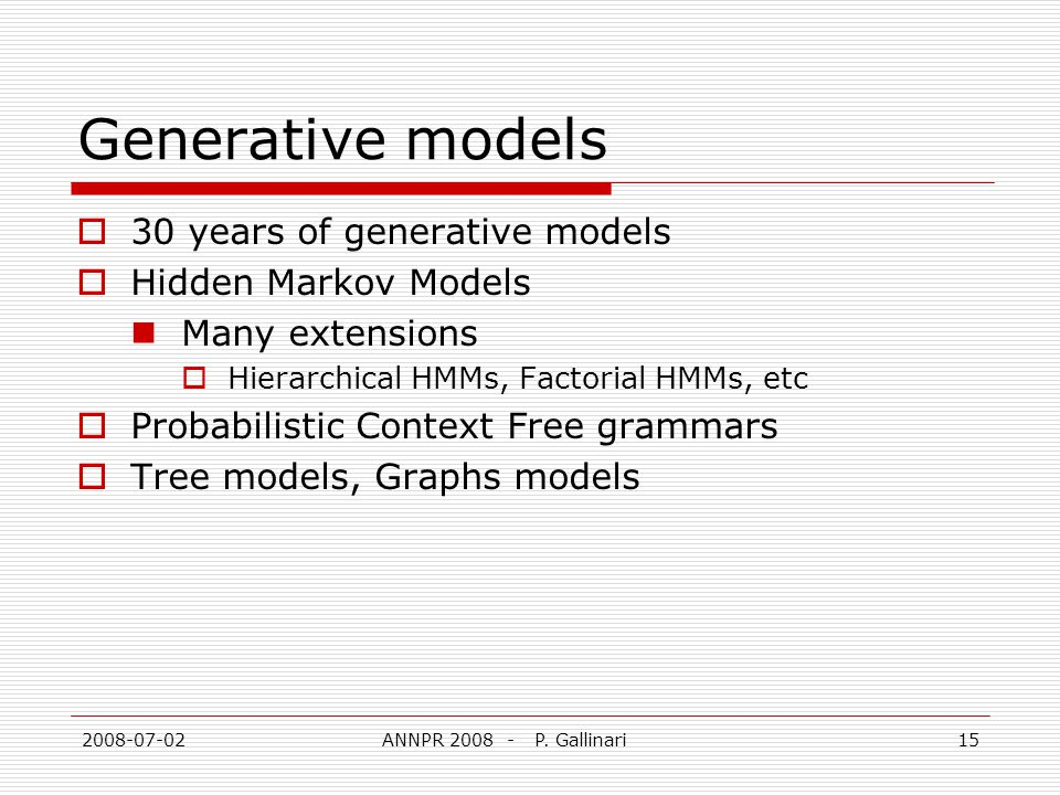 2008-07-02ANNPR 2008 - P. Gallinari15 Generative models 30 years of generative models Hidden Markov Models Many extensions Hierarchical HMMs, Factoria