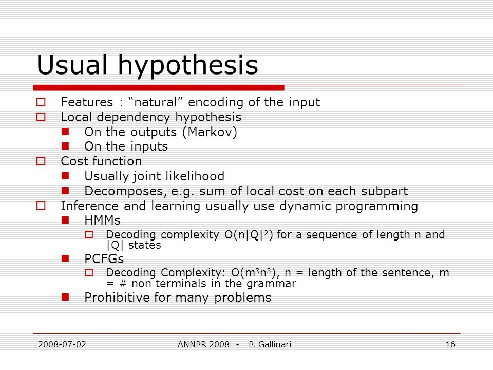 2008-07-02ANNPR 2008 - P. Gallinari16 Usual hypothesis Features : natural encoding of the input Local dependency hypothesis On the outputs (Markov) On