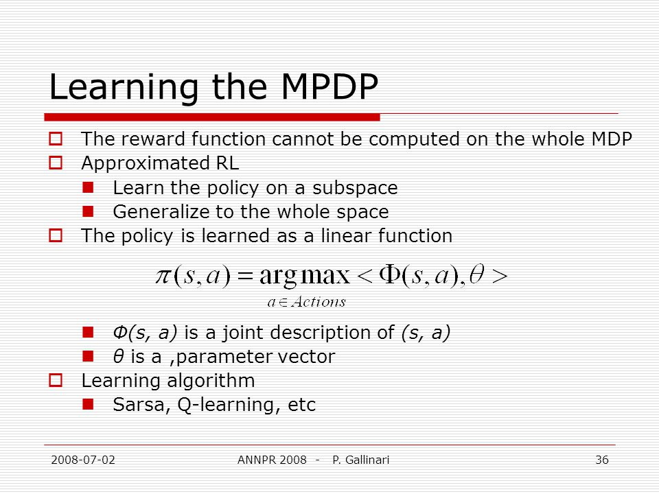 2008-07-02ANNPR 2008 - P. Gallinari36 Learning the MPDP The reward function cannot be computed on the whole MDP Approximated RL Learn the policy on a