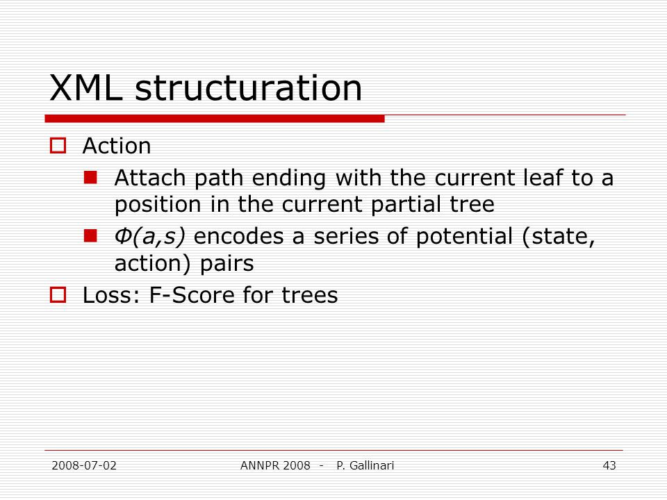 2008-07-02ANNPR 2008 - P. Gallinari43 XML structuration Action Attach path ending with the current leaf to a position in the current partial tree Φ(a,
