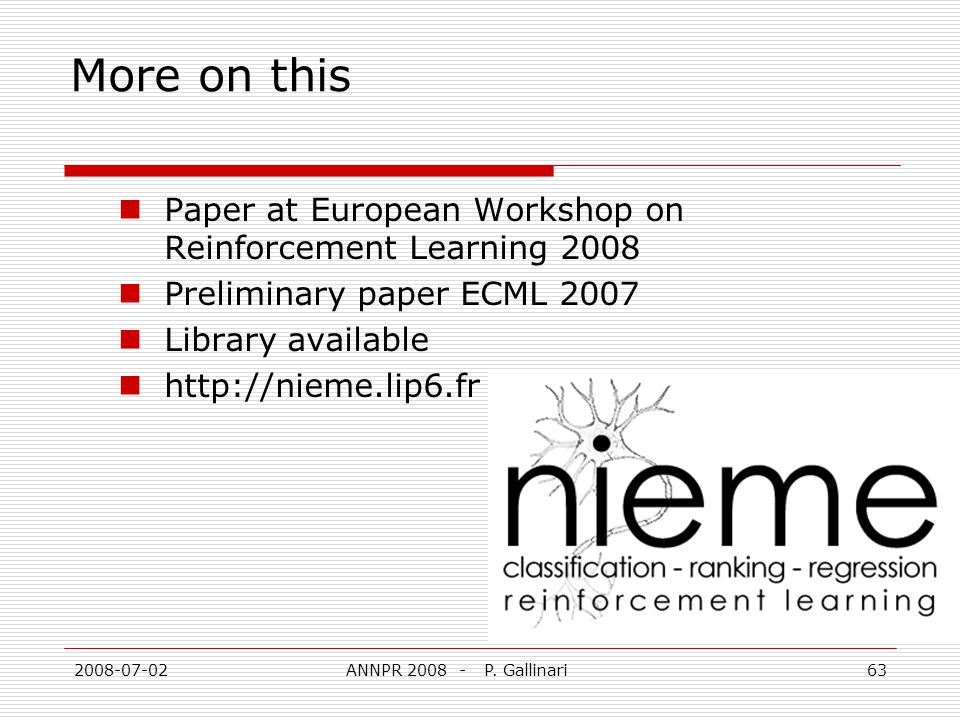 2008-07-02ANNPR 2008 - P. Gallinari63 More on this Paper at European Workshop on Reinforcement Learning 2008 Preliminary paper ECML 2007 Library avail