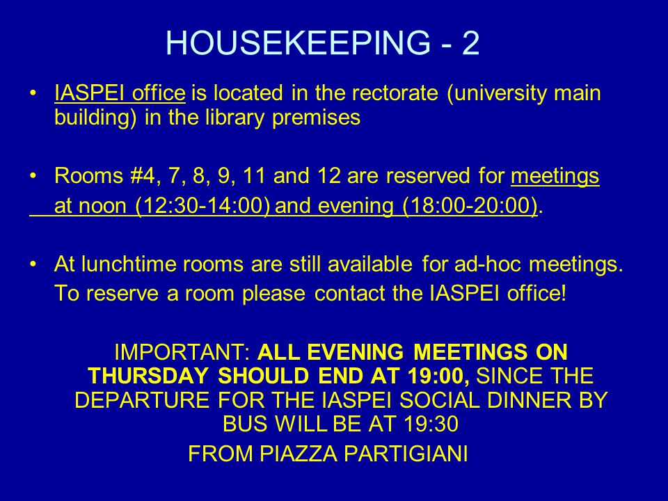 HOUSEKEEPING - 2 IASPEI office is located in the rectorate (university main building) in the library premises Rooms #4, 7, 8, 9, 11 and 12 are reserved for meetings at noon (12:30-14:00) and evening (18:00-20:00).