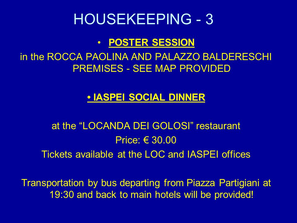 HOUSEKEEPING - 3 POSTER SESSION in the ROCCA PAOLINA AND PALAZZO BALDERESCHI PREMISES - SEE MAP PROVIDED IASPEI SOCIAL DINNER at the LOCANDA DEI GOLOSI restaurant Price: 30.00 Tickets available at the LOC and IASPEI offices Transportation by bus departing from Piazza Partigiani at 19:30 and back to main hotels will be provided!
