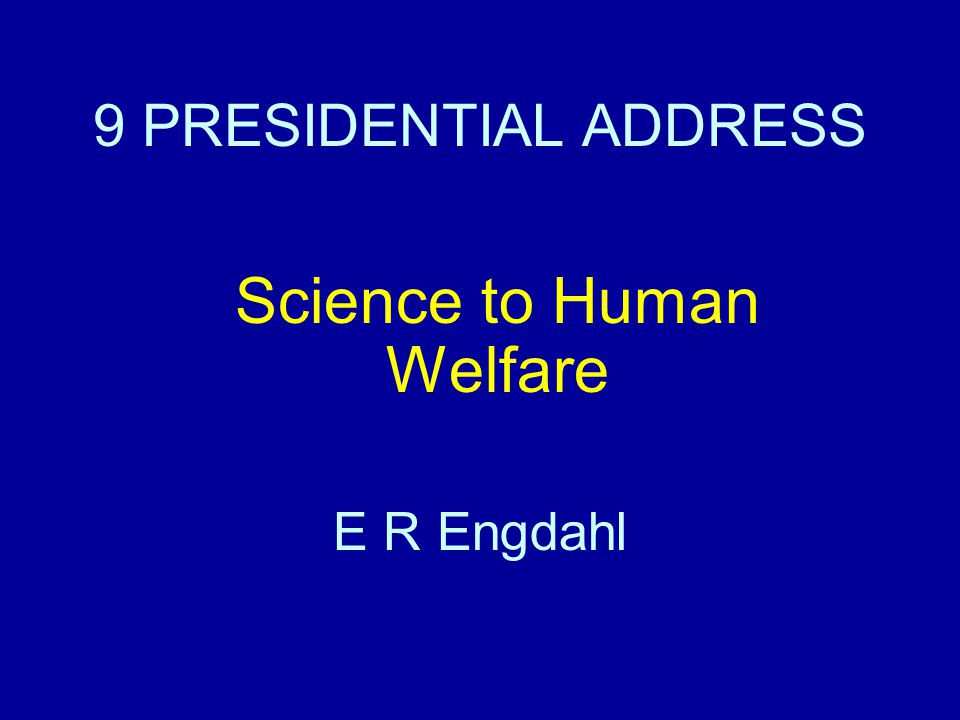 9 PRESIDENTIAL ADDRESS Science to Human Welfare E R Engdahl