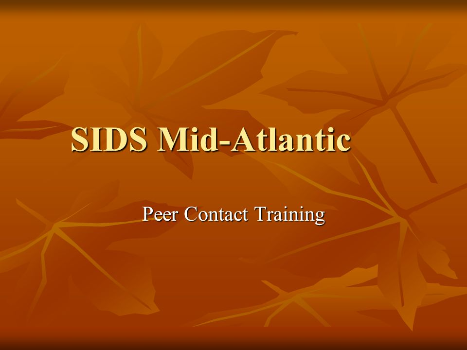 SIDS Peer Contacts Peer contacts support the families, they do not counsel Peer contacts support the families, they do not counsel Dont analyze family members behavior or feelings Dont analyze family members behavior or feelings Dont counsel or advise family members as to actions they should take Dont counsel or advise family members as to actions they should take Dont advocate on behalf of family members with legal, medical or social service officials.
