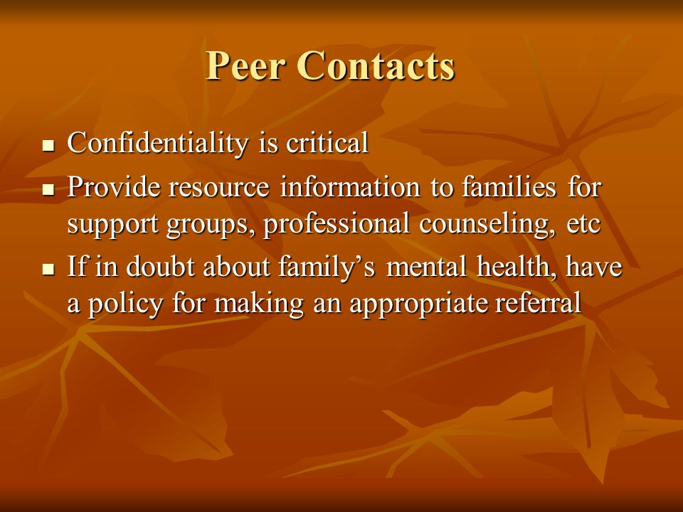 Peer Contacts Confidentiality is critical Confidentiality is critical Provide resource information to families for support groups, professional counseling, etc Provide resource information to families for support groups, professional counseling, etc If in doubt about familys mental health, have a policy for making an appropriate referral If in doubt about familys mental health, have a policy for making an appropriate referral