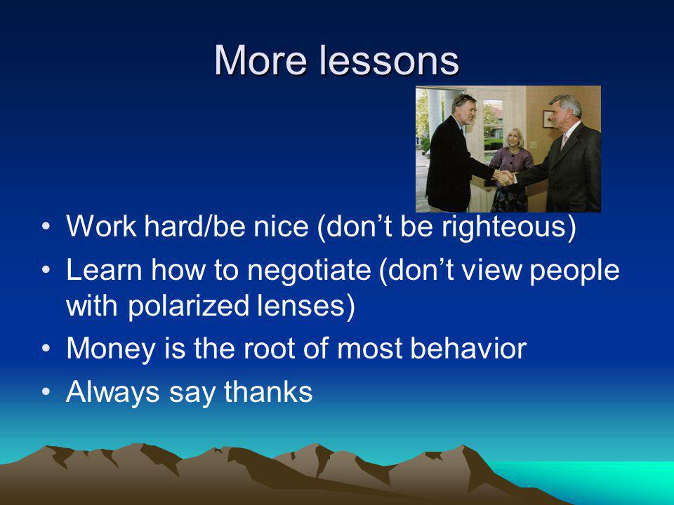 More lessons Work hard/be nice (dont be righteous) Learn how to negotiate (dont view people with polarized lenses) Money is the root of most behavior Always say thanks