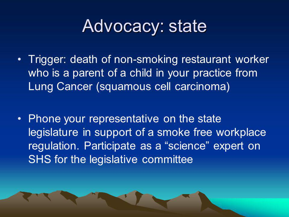 Advocacy: state Trigger: death of non-smoking restaurant worker who is a parent of a child in your practice from Lung Cancer (squamous cell carcinoma) Phone your representative on the state legislature in support of a smoke free workplace regulation.