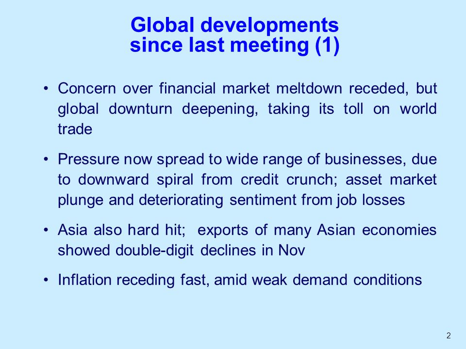 2 Global developments since last meeting (1) Concern over financial market meltdown receded, but global downturn deepening, taking its toll on world trade Pressure now spread to wide range of businesses, due to downward spiral from credit crunch; asset market plunge and deteriorating sentiment from job losses Asia also hard hit; exports of many Asian economies showed double-digit declines in Nov Inflation receding fast, amid weak demand conditions