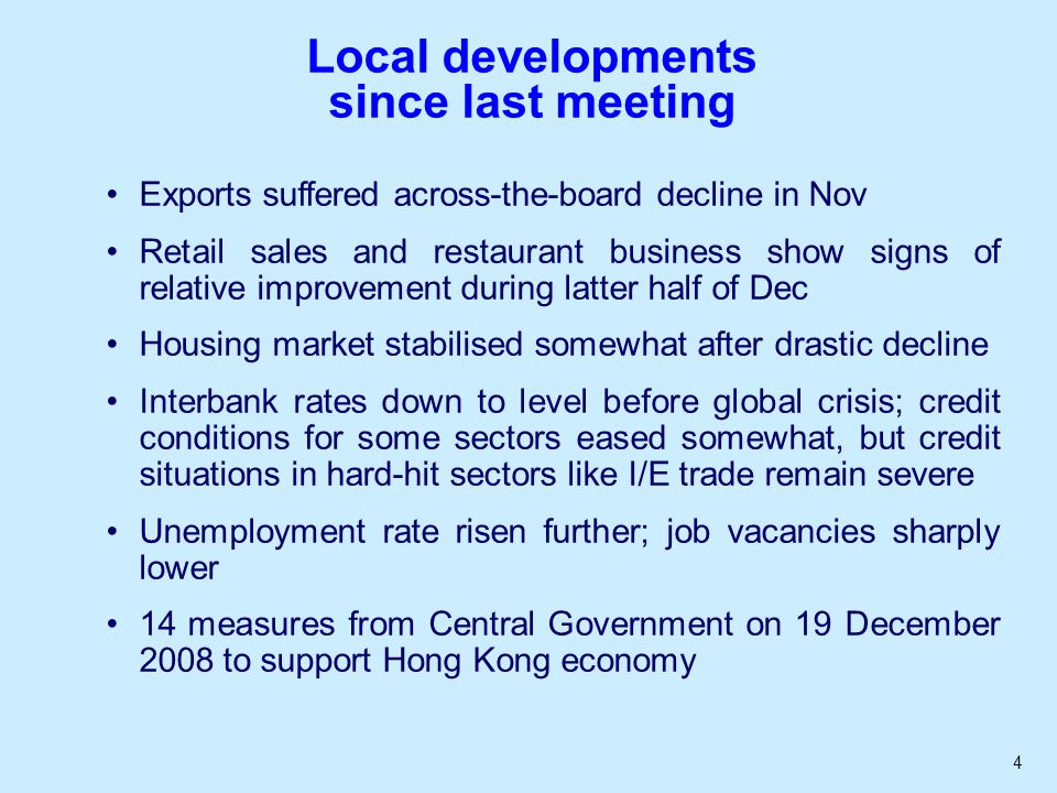 4 Local developments since last meeting Exports suffered across-the-board decline in Nov Retail sales and restaurant business show signs of relative improvement during latter half of Dec Housing market stabilised somewhat after drastic decline Interbank rates down to level before global crisis; credit conditions for some sectors eased somewhat, but credit situations in hard-hit sectors like I/E trade remain severe Unemployment rate risen further; job vacancies sharply lower 14 measures from Central Government on 19 December 2008 to support Hong Kong economy