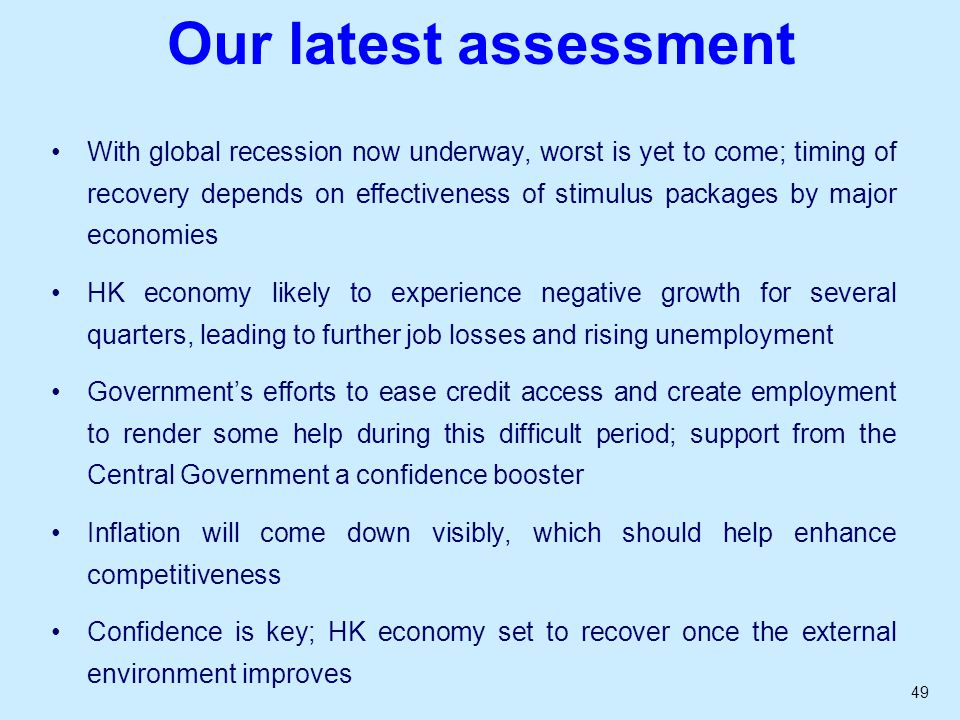 49 Our latest assessment With global recession now underway, worst is yet to come; timing of recovery depends on effectiveness of stimulus packages by major economies HK economy likely to experience negative growth for several quarters, leading to further job losses and rising unemployment Governments efforts to ease credit access and create employment to render some help during this difficult period; support from the Central Government a confidence booster Inflation will come down visibly, which should help enhance competitiveness Confidence is key; HK economy set to recover once the external environment improves