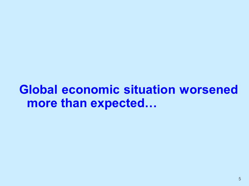 6...leading to a successive mark-down in forecasts Jan 2008Aug 2008Jan 2009 World2.82.6-0.2 United States2.71.4-1.8 Euro area2.01.1-1.4 Germany1.91.1-2.0 United Kingdom2.00.9-2.2 Japan2.01.2-1.7 China9.89.27.4 India8.47.75.6 Hong Kong5.34.7-1.3 Singapore6.05.0-2.4 South Korea5.04.40.6 Taiwan4.7 -1.1 Malaysia5.95.21.4 Thailand4.9 1.1 Average of private sector forecasts for 2009