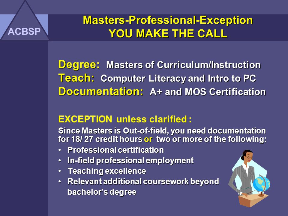 Degree: Bachelor of Science Teach: Business Math and Keyboarding EXCEPTION unless clarified : Need to know if Bachelors is IN FIELD and Need to document two or more of the following: Professional certification Professional certification In-field professional employment In-field professional employment Teaching excellence Teaching excellence Relevant additional coursework beyond Relevant additional coursework beyond bachelors degree bachelors degree ACBSP Masters-Professional-Exception YOU MAKE THE CALL