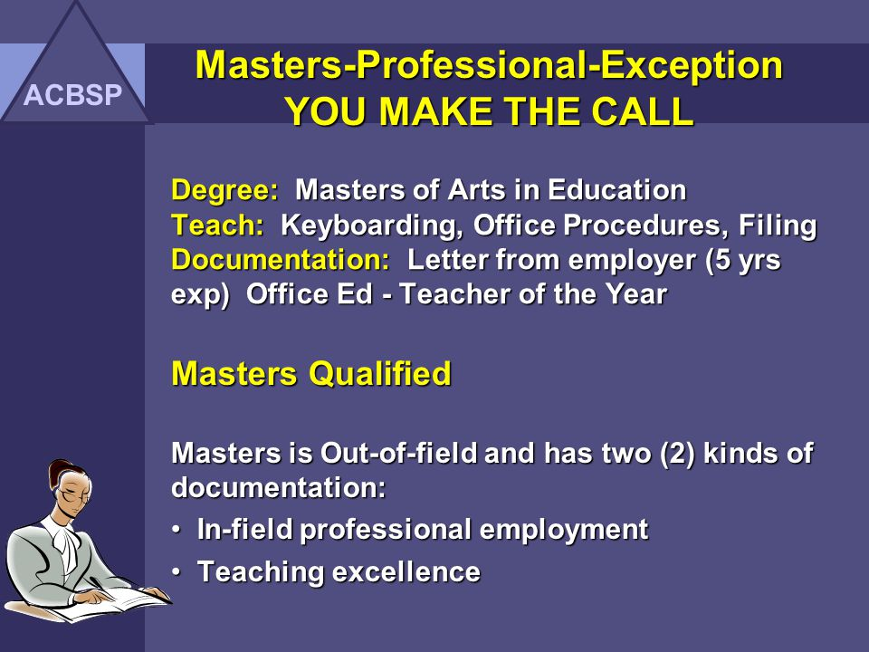 Degree: Masters of Curriculum/Instruction Teach: Computer Literacy and Intro to PC Documentation: A+ and MOS Certification EXCEPTION unless clarified : Since Masters is Out-of-field, you need documentation for 18/ 27 credit hours or two or more of the following: Professional certification Professional certification In-field professional employment In-field professional employment Teaching excellence Teaching excellence Relevant additional coursework beyond Relevant additional coursework beyond bachelors degree bachelors degree ACBSP Masters-Professional-Exception YOU MAKE THE CALL
