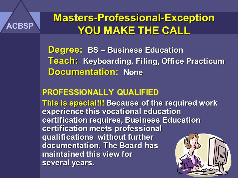 Degree: Masters of Arts in Education Teach: Keyboarding, Office Procedures, Filing Documentation: Letter from employer (5 yrs exp) Office Ed - Teacher of the Year Masters Qualified Masters is Out-of-field and has two (2) kinds of documentation: In-field professional employment In-field professional employment Teaching excellence Teaching excellence Masters-Professional-Exception YOU MAKE THE CALL ACBSP