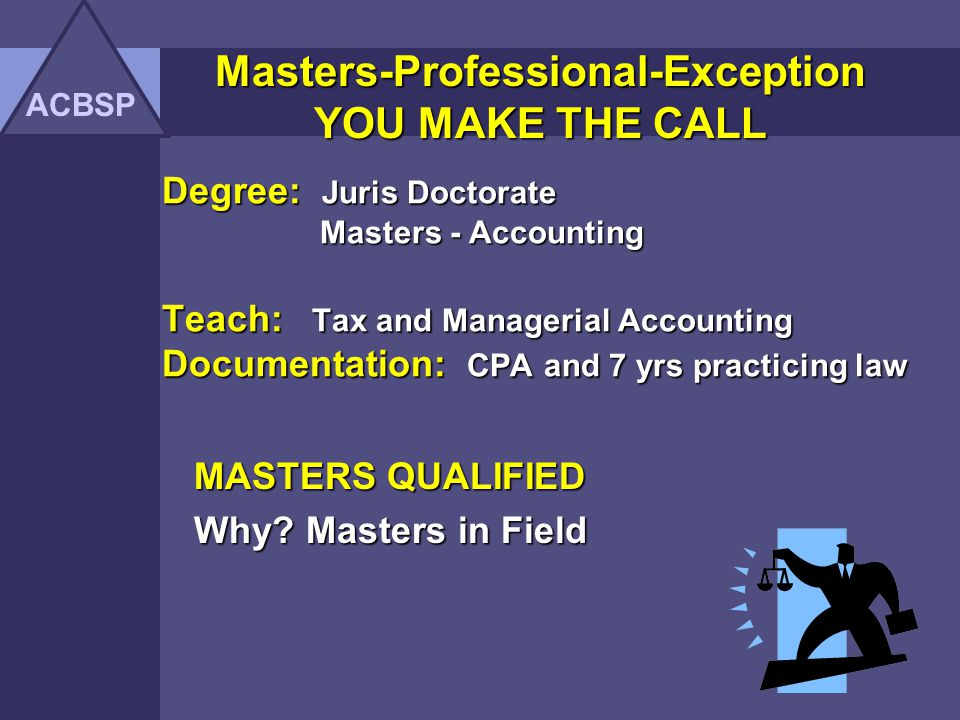 Masters-Professional-Exception YOU MAKE THE CALL ACBSP Degree: Juris Doctorate Teach: Business Law I and II Documentation: CPA and 7 yrs practicing law MASTERS or HIGHER QUALIFIED Why.