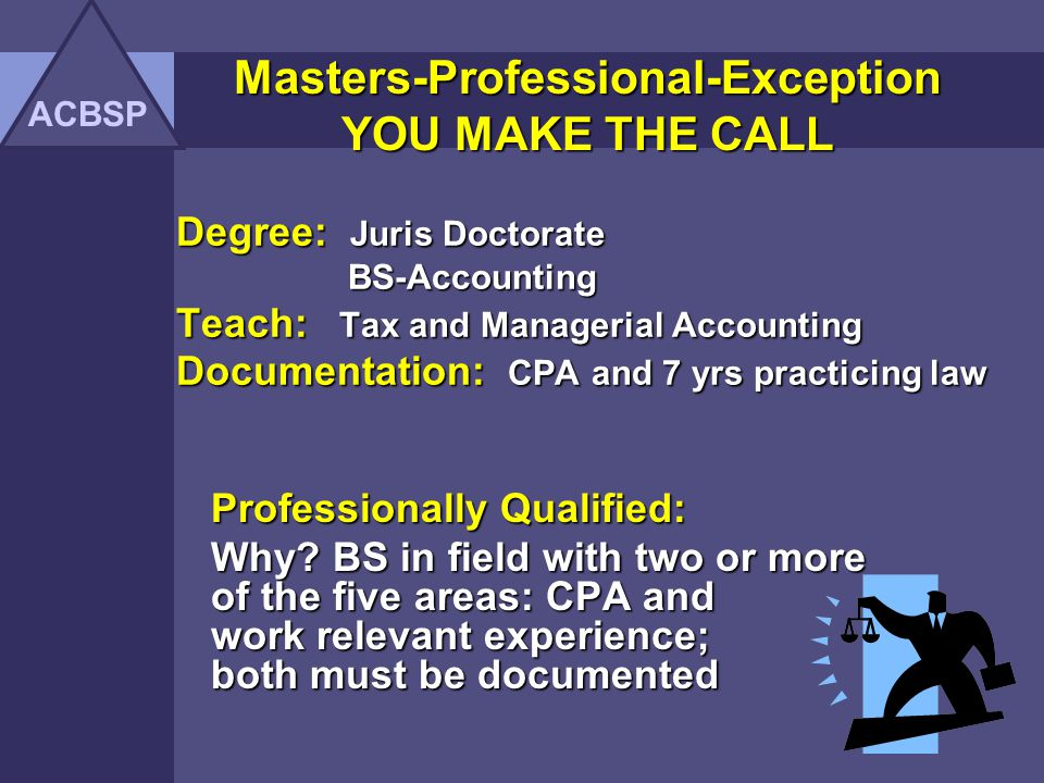 Masters-Professional-Exception YOU MAKE THE CALL ACBSP Degree: Juris Doctorate MBA Teach: Tax and Managerial Accounting Documentation: CPA and 7 yrs practicing law Masters Out of Field Why.