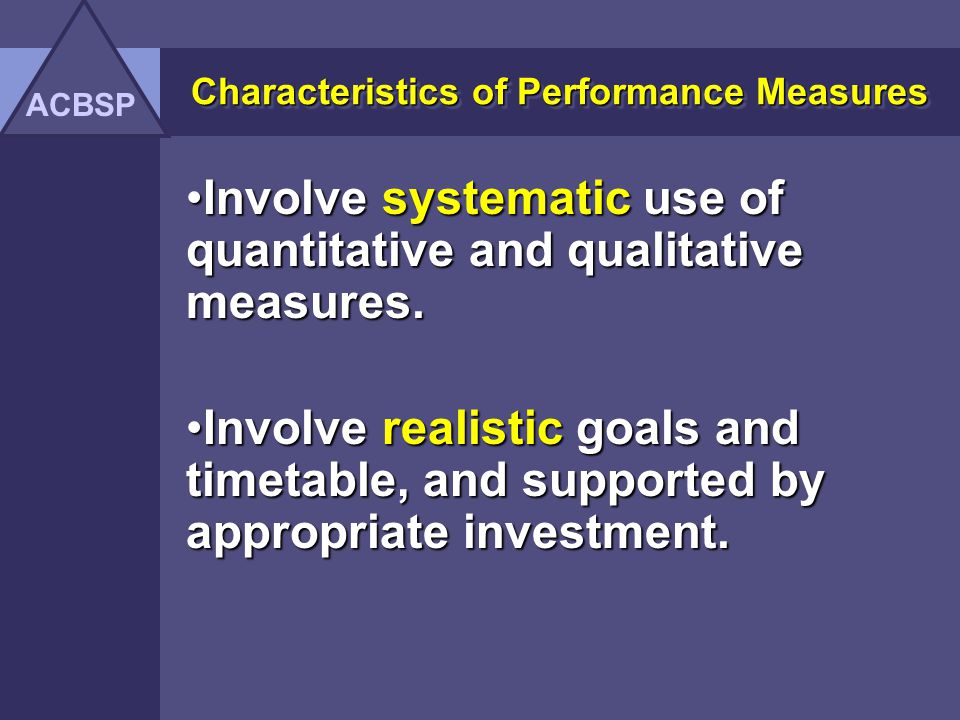 Characteristics of Performance Measures Have a foundation in the institutions mission, goals, and objectives.Have a foundation in the institutions mission, goals, and objectives.