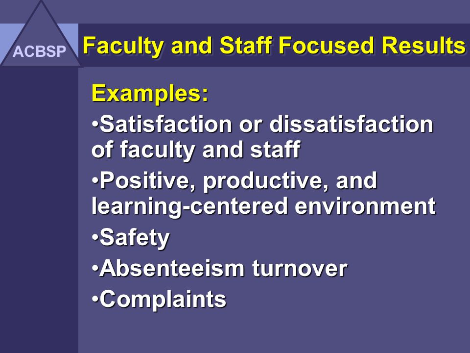 Faculty and Staff Focused Results Faculty and staff-focused results examine how well the organization creates and maintains a positive, productive, learning-centered work environment for business faculty and staff.