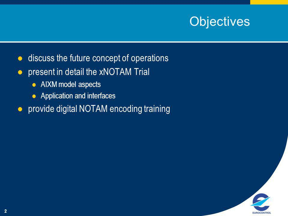 2 Objectives discuss the future concept of operations present in detail the xNOTAM Trial AIXM model aspects Application and interfaces provide digital NOTAM encoding training