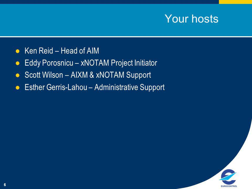 6 Your hosts Ken Reid – Head of AIM Eddy Porosnicu – xNOTAM Project Initiator Scott Wilson – AIXM & xNOTAM Support Esther Gerris-Lahou – Administrative Support