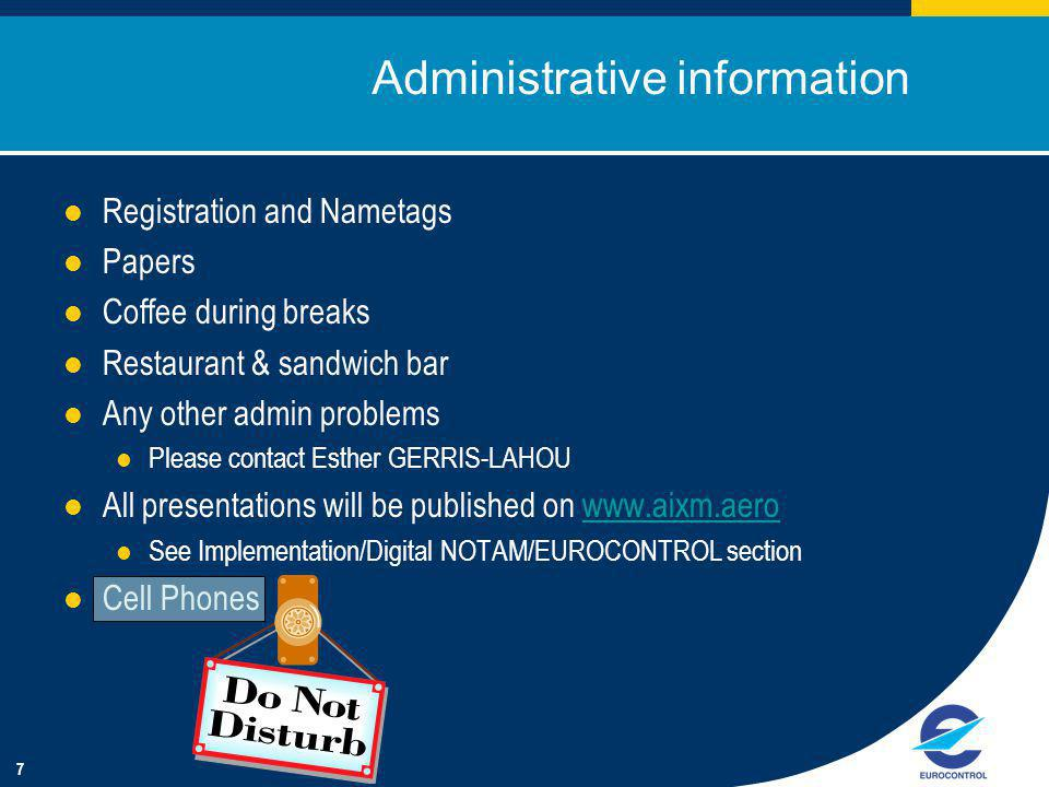 7 Administrative information Registration and Nametags Papers Coffee during breaks Restaurant & sandwich bar Any other admin problems Please contact Esther GERRIS-LAHOU All presentations will be published on www.aixm.aerowww.aixm.aero See Implementation/Digital NOTAM/EUROCONTROL section Cell Phones
