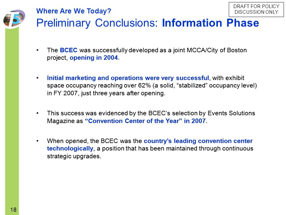 18 The BCEC was successfully developed as a joint MCCA/City of Boston project, opening in 2004. Initial marketing and operations were very successful,