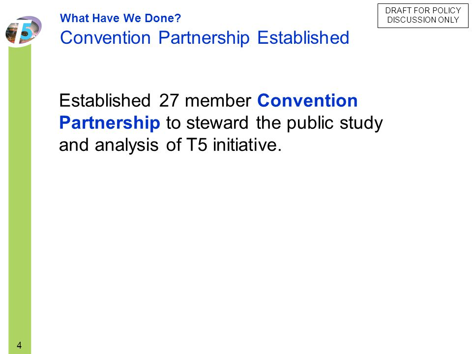 4 Established 27 member Convention Partnership to steward the public study and analysis of T5 initiative. What Have We Done? Convention Partnership Es