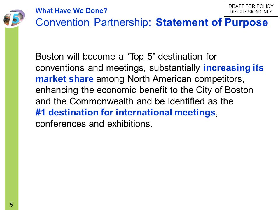 DRAFT FOR POLICY DISCUSSION ONLY 5 Boston will become a Top 5 destination for conventions and meetings, substantially increasing its market share amon