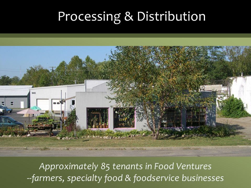 Processing & Distribution Approximately 85 tenants in Food Ventures --farmers, specialty food & foodservice businesses