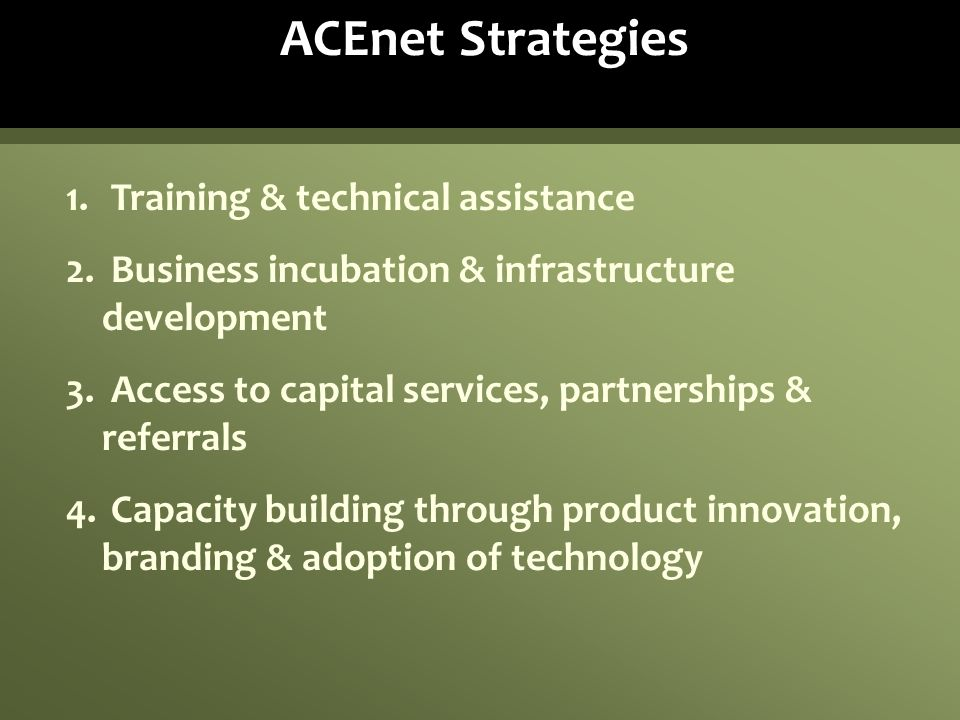 ACEnet Strategies 1. Training & technical assistance 2. Business incubation & infrastructure development 3. Access to capital services, partnerships &