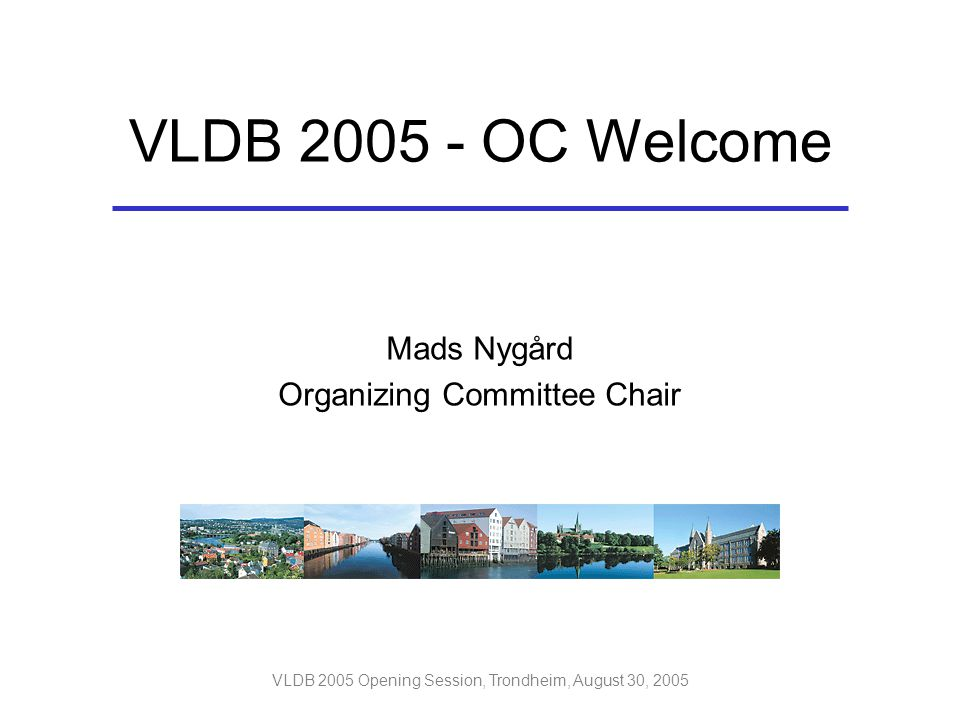 VLDB 2005 Opening Session, Trondheim, August 30, 2005 Mads Nygård Organizing Committee Chair VLDB 2005 - OC Welcome